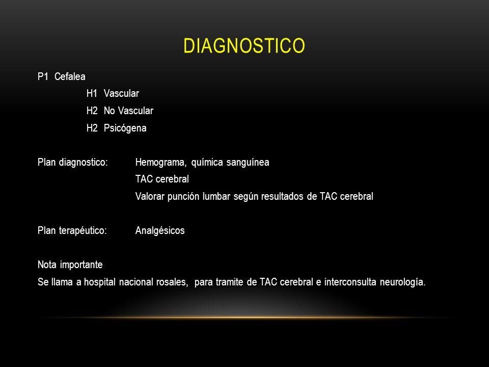 DIAGNOSTICO P1 Cefalea H1 Vascular H2 No Vascular H2 Psicógena Plan diagnostico:Hemograma, química sanguínea TAC cerebral Valorar punción lumbar según
