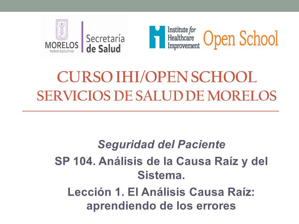 CURSO IHI/OPEN SCHOOL SERVICIOS DE SALUD DE MORELOS Seguridad del Paciente SP 104. Análisis de la Causa Raíz y del Sistema. Lección 1. El Análisis Cau