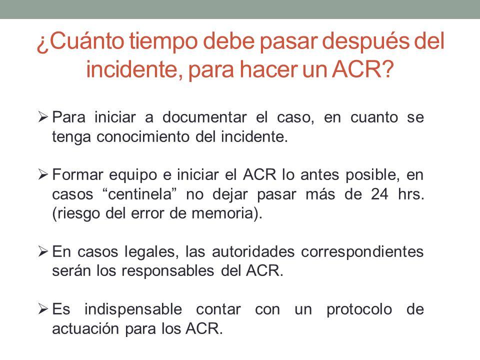 ¿Cuánto tiempo debe pasar después del incidente, para hacer un ACR? Para iniciar a documentar el caso, en cuanto se tenga conocimiento del incidente.