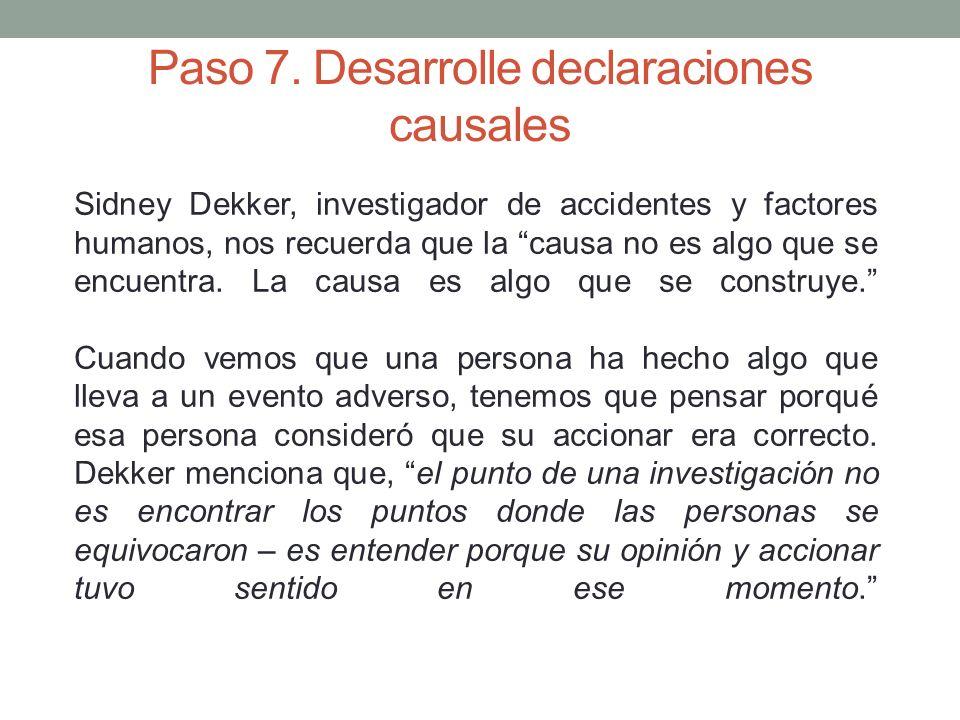Paso 7. Desarrolle declaraciones causales Sidney Dekker, investigador de accidentes y factores humanos, nos recuerda que la causa no es algo que se en