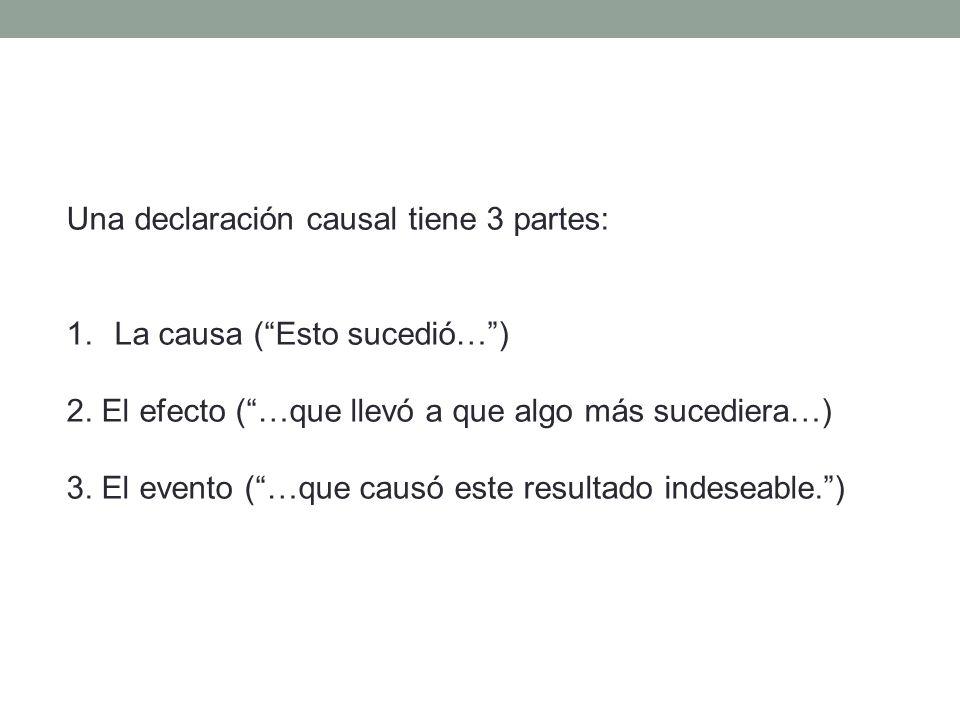 Una declaración causal tiene 3 partes: 1.La causa (Esto sucedió…) 2. El efecto (…que llevó a que algo más sucediera…) 3. El evento (…que causó este re