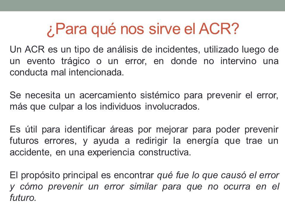 ¿Para qué nos sirve el ACR? Un ACR es un tipo de análisis de incidentes, utilizado luego de un evento trágico o un error, en donde no intervino una co