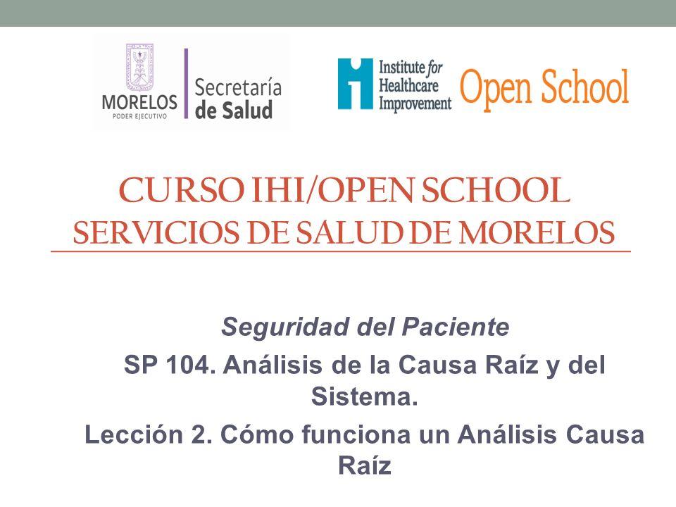 CURSO IHI/OPEN SCHOOL SERVICIOS DE SALUD DE MORELOS Seguridad del Paciente SP 104. Análisis de la Causa Raíz y del Sistema. Lección 2. Cómo funciona u