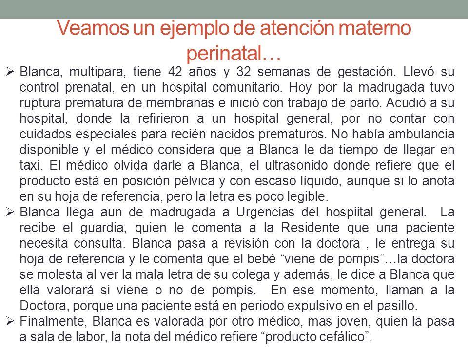 Veamos un ejemplo de atención materno perinatal… Blanca, multipara, tiene 42 años y 32 semanas de gestación. Llevó su control prenatal, en un hospital