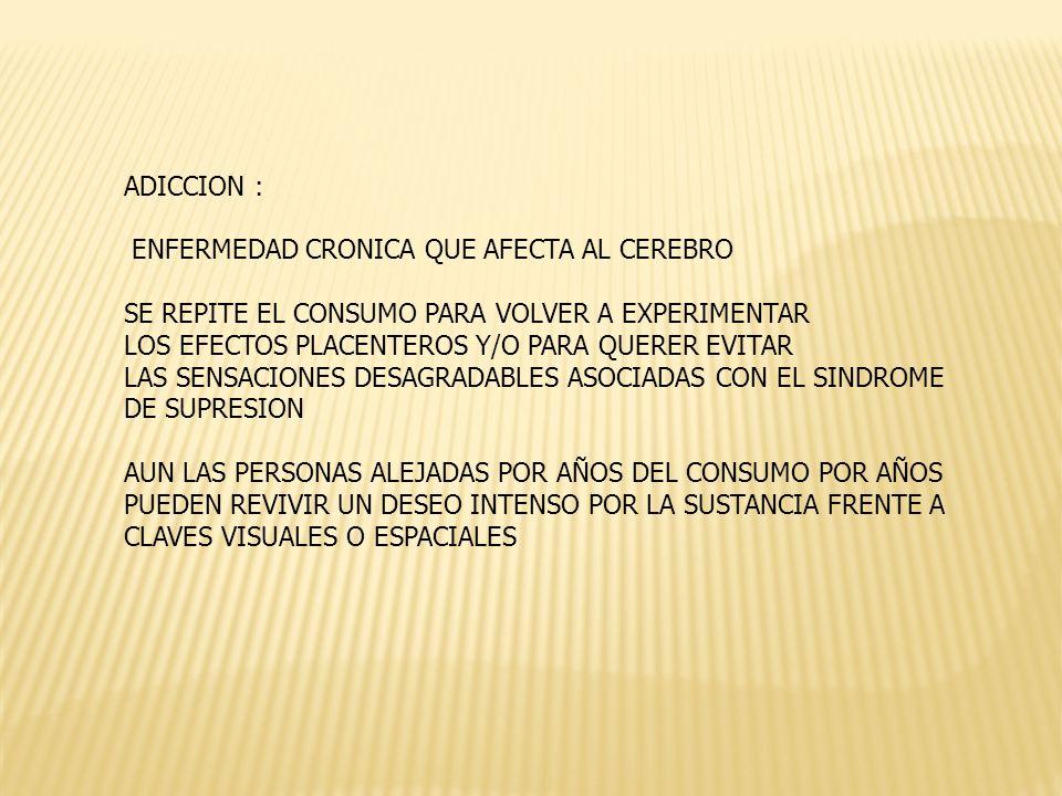 ADICCION : ENFERMEDAD CRONICA QUE AFECTA AL CEREBRO SE REPITE EL CONSUMO PARA VOLVER A EXPERIMENTAR LOS EFECTOS PLACENTEROS Y/O PARA QUERER EVITAR LAS