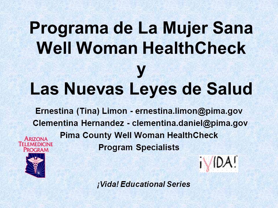 Programa de La Mujer Sana Well Woman HealthCheck y Las Nuevas Leyes de Salud Ernestina (Tina) Limon - ernestina.limon@pima.gov Clementina Hernandez -