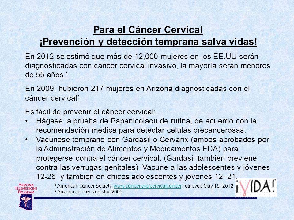 Para el Cáncer Cervical ¡Prevención y detección temprana salva vidas! En 2012 se estimó que más de 12,000 mujeres en los EE.UU serán diagnosticadas co