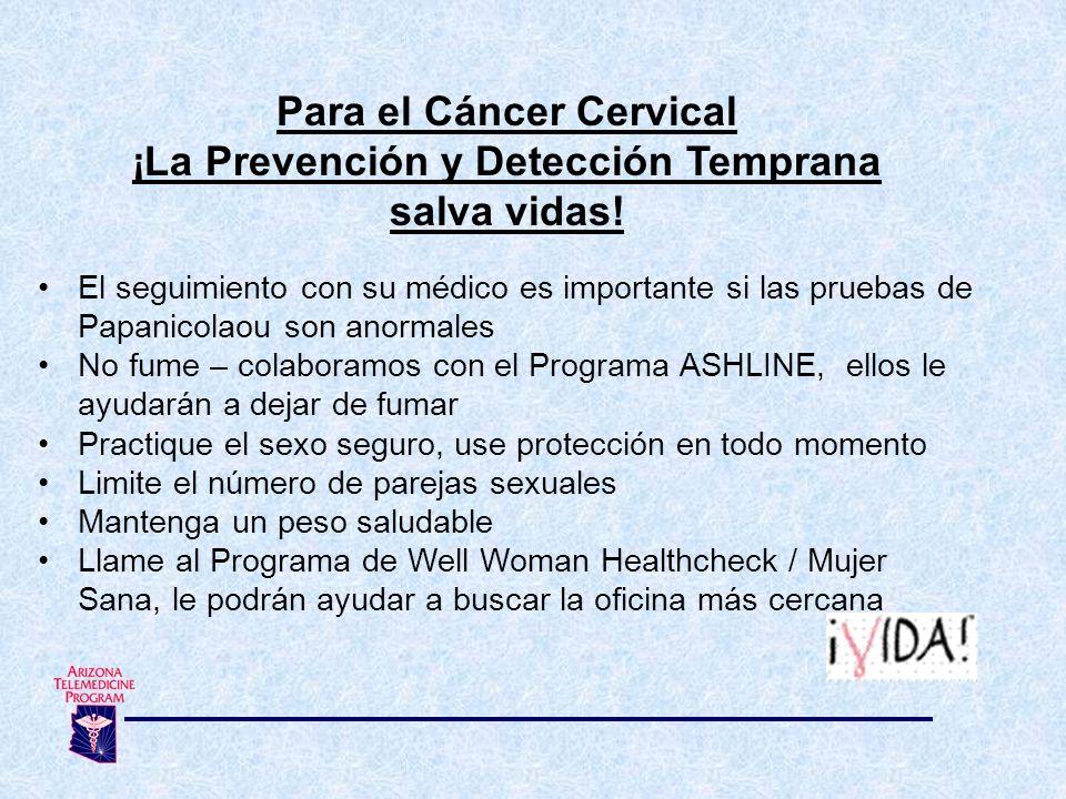 Para el Cáncer Cervical ¡La Prevención y Detección Temprana salva vidas! El seguimiento con su médico es importante si las pruebas de Papanicolaou son
