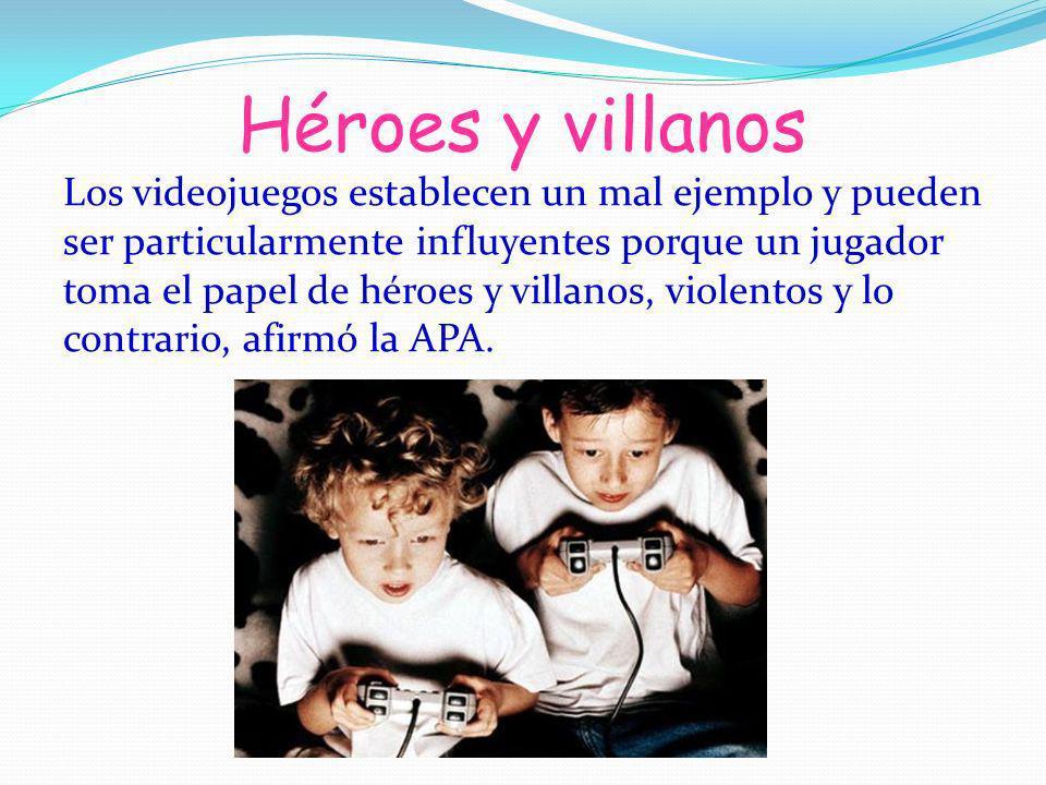 Héroes y villanos Los videojuegos establecen un mal ejemplo y pueden ser particularmente influyentes porque un jugador toma el papel de héroes y villa
