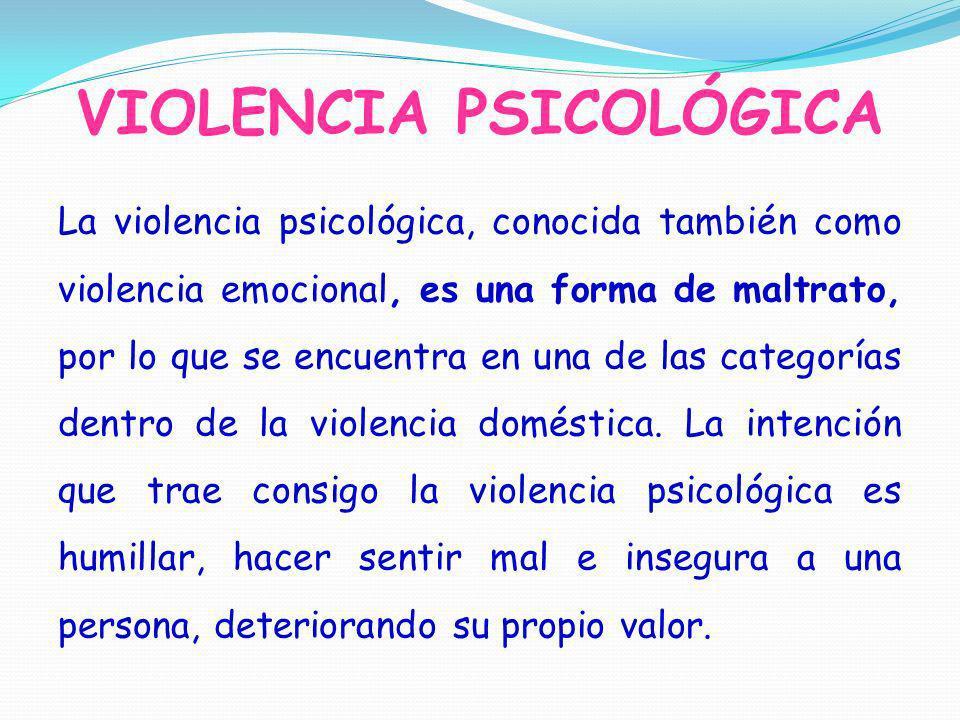 VIOLENCIA PSICOLÓGICA La violencia psicológica, conocida también como violencia emocional, es una forma de maltrato, por lo que se encuentra en una de