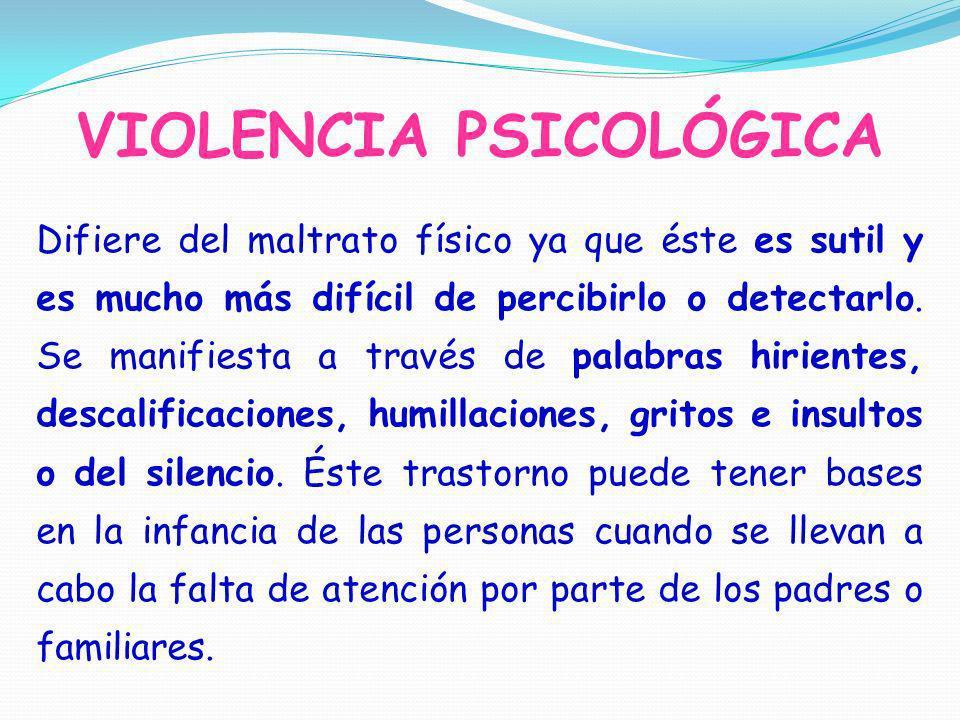 VIOLENCIA PSICOLÓGICA Difiere del maltrato físico ya que éste es sutil y es mucho más difícil de percibirlo o detectarlo. Se manifiesta a través de pa