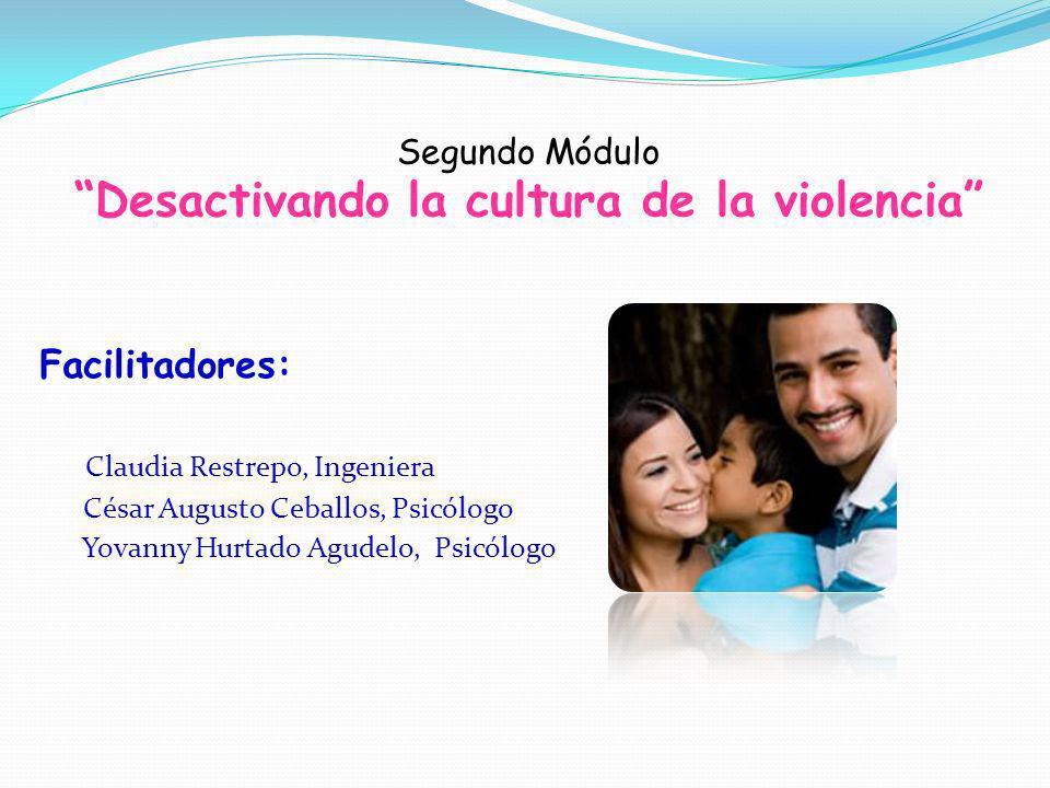 Segundo Módulo Desactivando la cultura de la violencia Facilitadores: Claudia Restrepo, Ingeniera César Augusto Ceballos, Psicólogo Yovanny Hurtado Ag