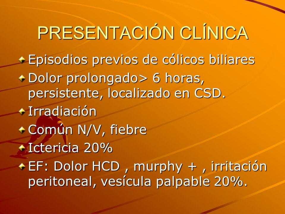PRESENTACIÓN CLÍNICA Episodios previos de cólicos biliares Dolor prolongado> 6 horas, persistente, localizado en CSD. Irradiación Común N/V, fiebre Ic