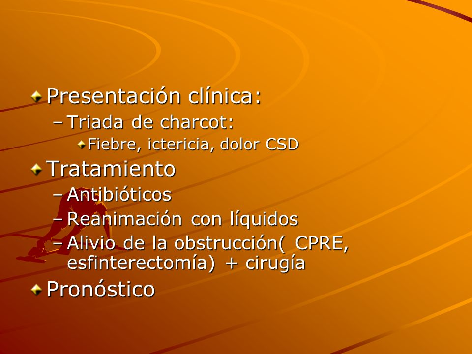 Presentación clínica: –Triada de charcot: Fiebre, ictericia, dolor CSD Tratamiento –Antibióticos –Reanimación con líquidos –Alivio de la obstrucción(