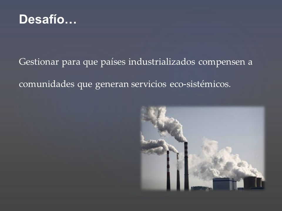 Desafío… Gestionar para que países industrializados compensen a comunidades que generan servicios eco-sistémicos.