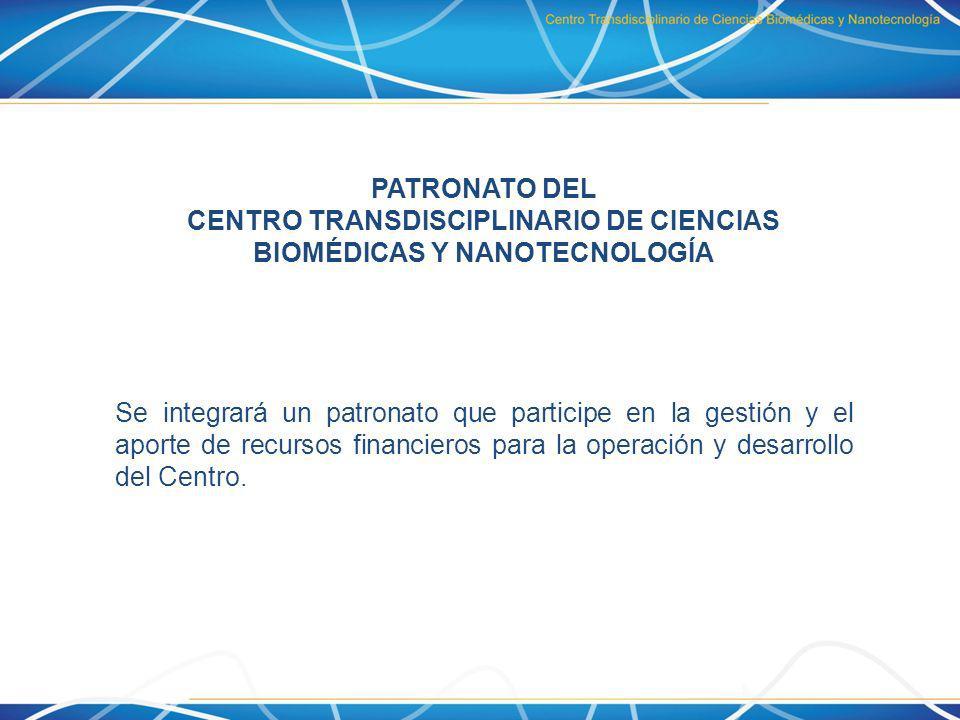 PATRONATO DEL CENTRO TRANSDISCIPLINARIO DE CIENCIAS BIOMÉDICAS Y NANOTECNOLOGÍA Se integrará un patronato que participe en la gestión y el aporte de r