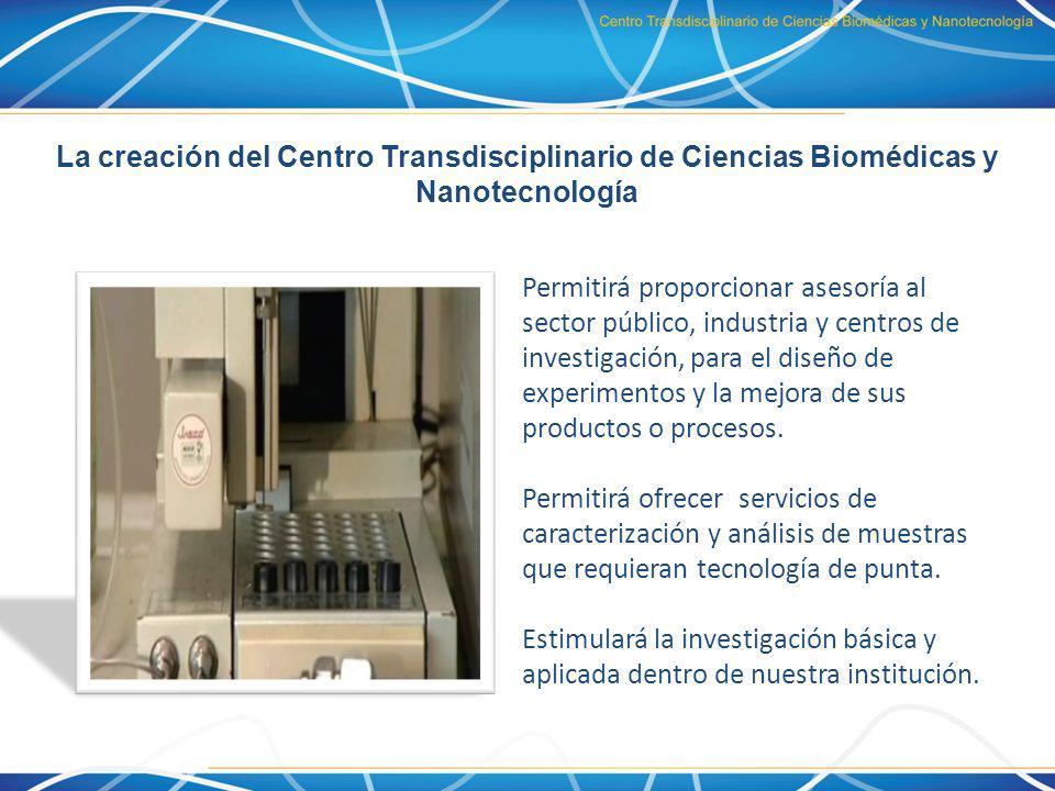 El Centro Transdisciplinario de Ciencias Biomédicas y Nanotecnología Contribuirá al desarrollo científico y tecnológico a través de la investigación relacionada con espectroscopía y microscopía electrónica, para el estudio de materiales biológicos, cerámicos, poliméricos, híbridos, compuestos y metales.