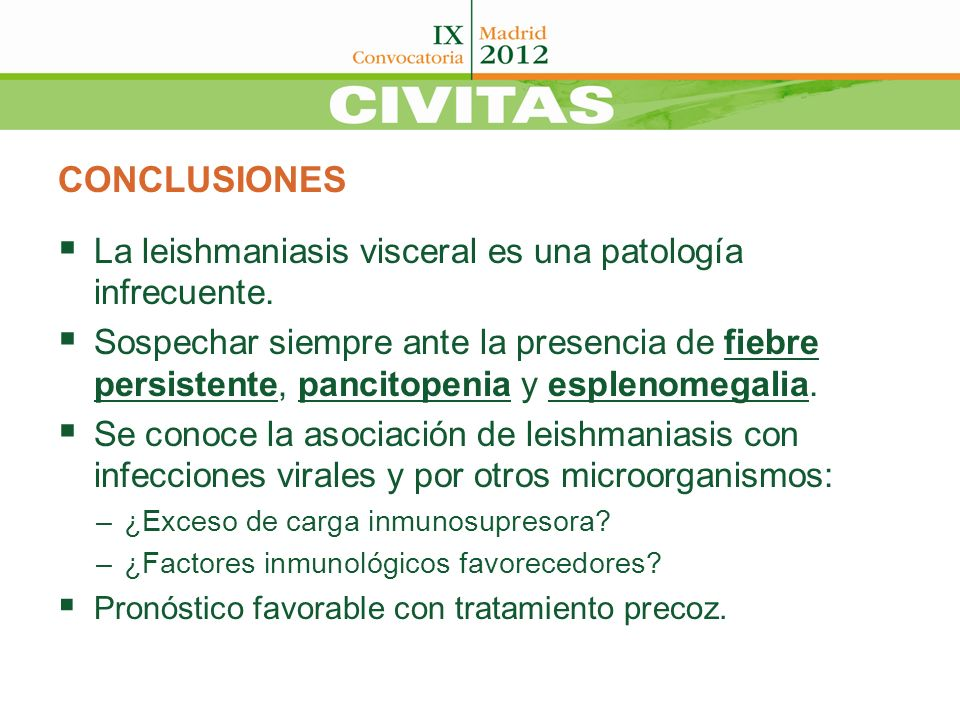 CONCLUSIONES La leishmaniasis visceral es una patología infrecuente. Sospechar siempre ante la presencia de fiebre persistente, pancitopenia y espleno