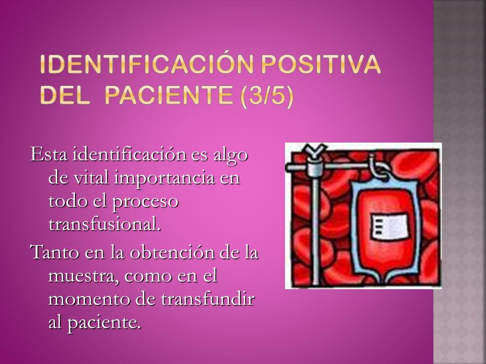 El paciente debe ser, Identificado positivamente antes de la extracción de sangre de pruebas pretransfusionales Identificado positivamente antes de la extracción de sangre de pruebas pretransfusionales Identificado positivamente antes de la administración del componente sanguíneo.