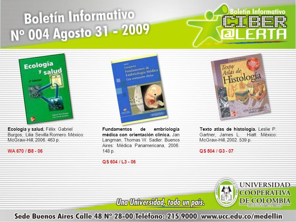 Ecología y salud. Félix Gabriel Burgos, Lilia Sevilla Romero. México: McGraw-Hill, 2006. 463 p. WA 670 / B8 - 06 Fundamentos de embriología médica con