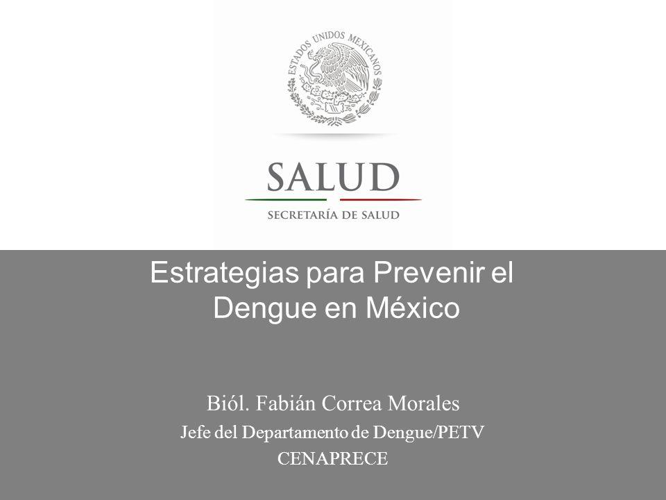 Estrategias para Prevenir el Dengue en México Biól. Fabián Correa Morales Jefe del Departamento de Dengue/PETV CENAPRECE