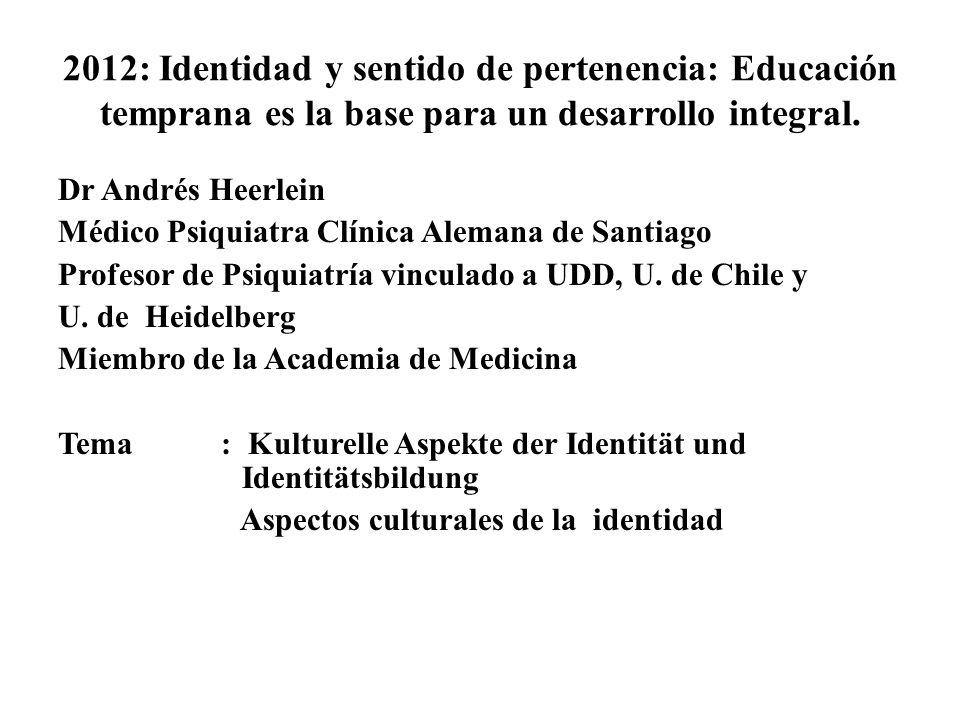 2012: Identidad y sentido de pertenencia: Educación temprana es la base para un desarrollo integral. Dr Andrés Heerlein Médico Psiquiatra Clínica Alem