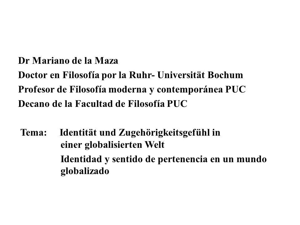 Dr Mariano de la Maza Doctor en Filosofía por la Ruhr- Universität Bochum Profesor de Filosofía moderna y contemporánea PUC Decano de la Facultad de Filosofía PUC Tema: Identität und Zugehörigkeitsgefühl in einer globalisierten Welt Identidad y sentido de pertenencia en un mundo globalizado