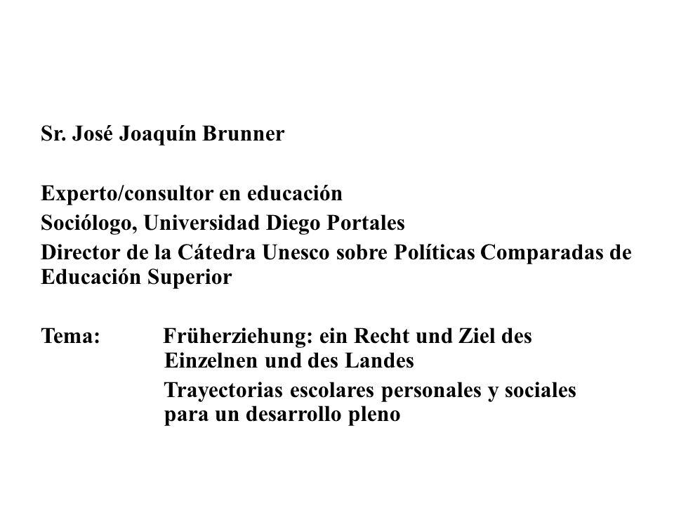 Sr. José Joaquín Brunner Experto/consultor en educación Sociólogo, Universidad Diego Portales Director de la Cátedra Unesco sobre Políticas Comparadas