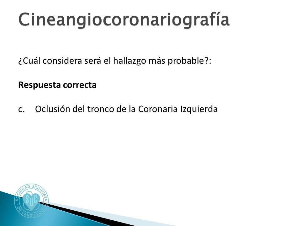 Cineangiocoronariografía ¿Cuál considera será el hallazgo más probable : Respuesta correcta c.Oclusión del tronco de la Coronaria Izquierda