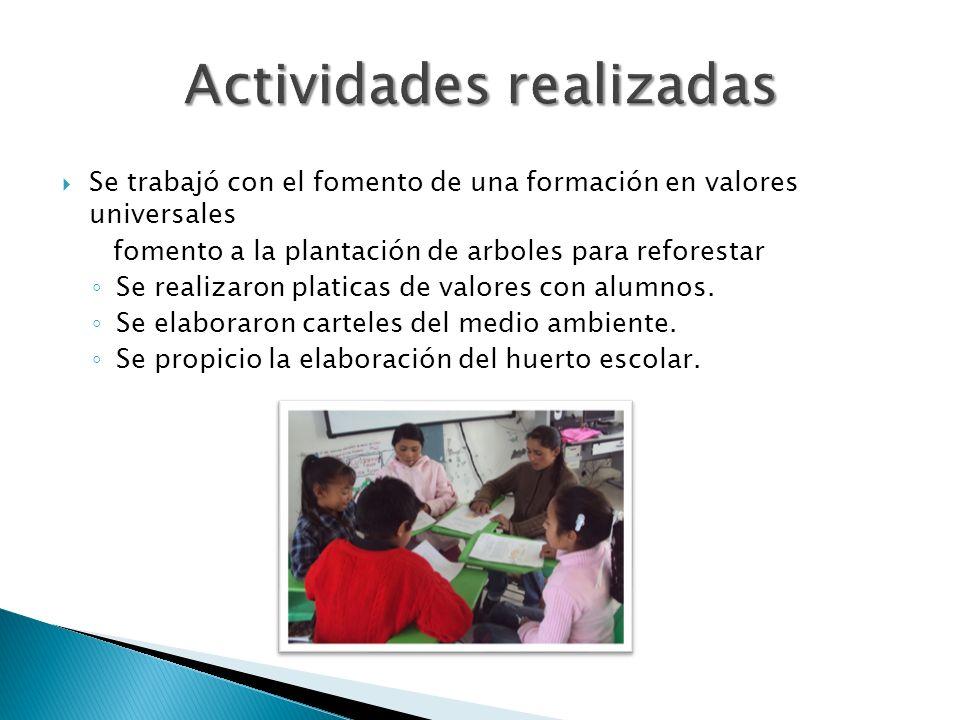Se trabajó con el fomento de una formación en valores universales fomento a la plantación de arboles para reforestar Se realizaron platicas de valores con alumnos.