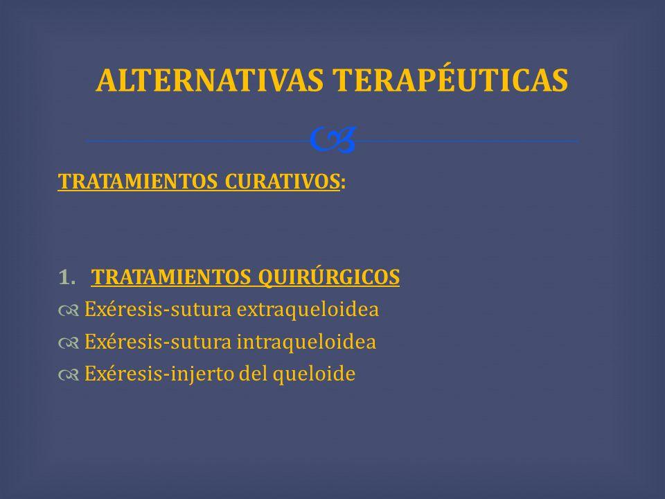 TRATAMIENTOS CURATIVOS: 1.TRATAMIENTOS QUIRÚRGICOS Exéresis-sutura extraqueloidea Exéresis-sutura intraqueloidea Exéresis-injerto del queloide ALTERNA