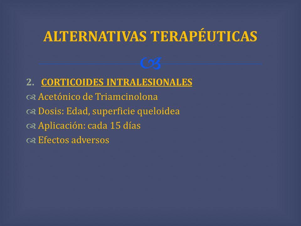 2.CORTICOIDES INTRALESIONALES Acetónico de Triamcinolona Dosis: Edad, superficie queloidea Aplicación: cada 15 días Efectos adversos ALTERNATIVAS TERA