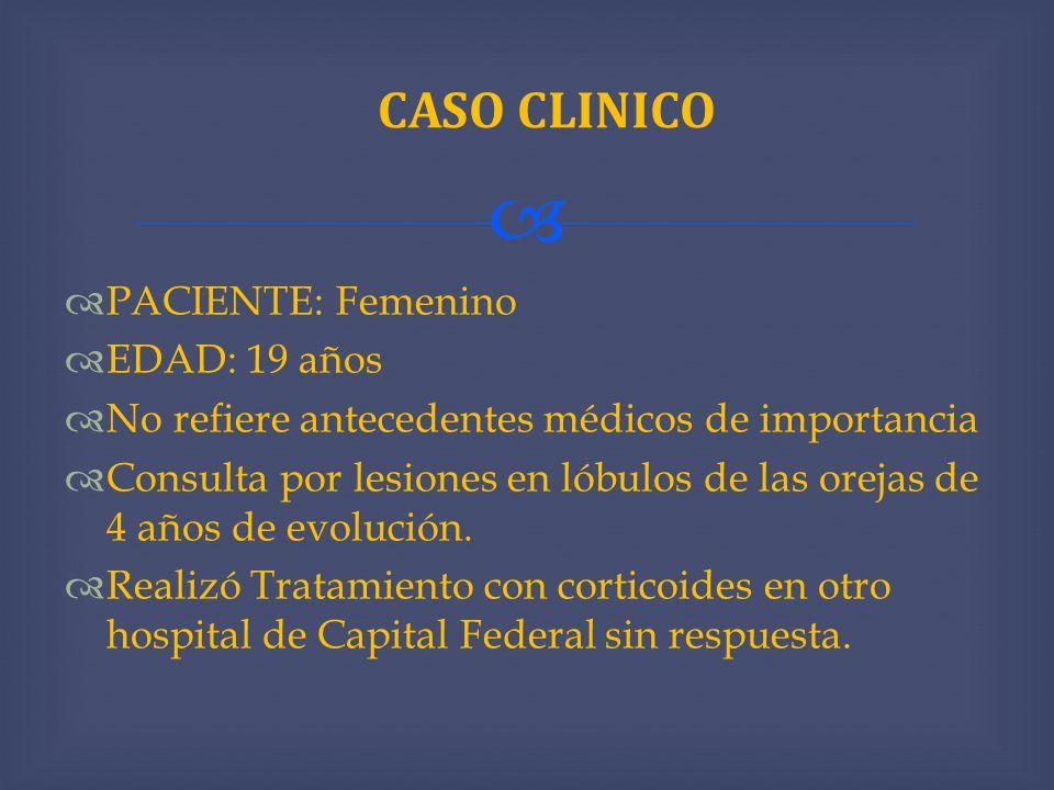 PACIENTE: Femenino EDAD: 19 años No refiere antecedentes médicos de importancia Consulta por lesiones en lóbulos de las orejas de 4 años de evolución.