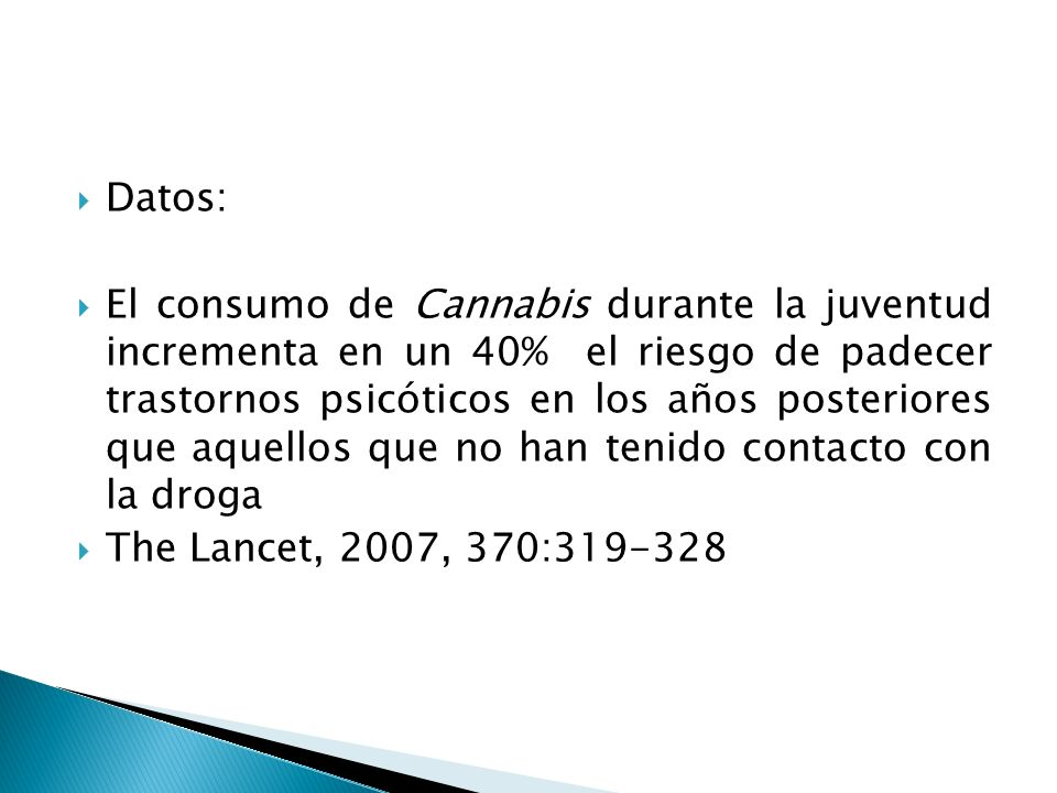 Datos: El consumo de Cannabis durante la juventud incrementa en un 40% el riesgo de padecer trastornos psicóticos en los años posteriores que aquellos que no han tenido contacto con la droga The Lancet, 2007, 370:319-328