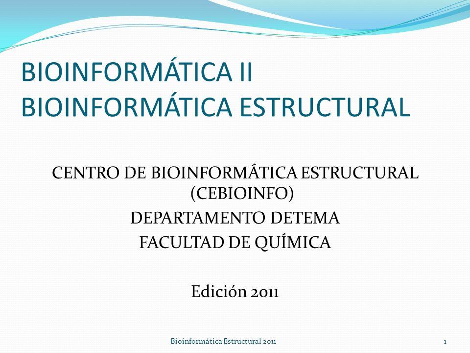 BIOINFORMÁTICA II BIOINFORMÁTICA ESTRUCTURAL CENTRO DE BIOINFORMÁTICA ESTRUCTURAL (CEBIOINFO) DEPARTAMENTO DETEMA FACULTAD DE QUÍMICA Edición 2011 Bioinformática Estructural 20111