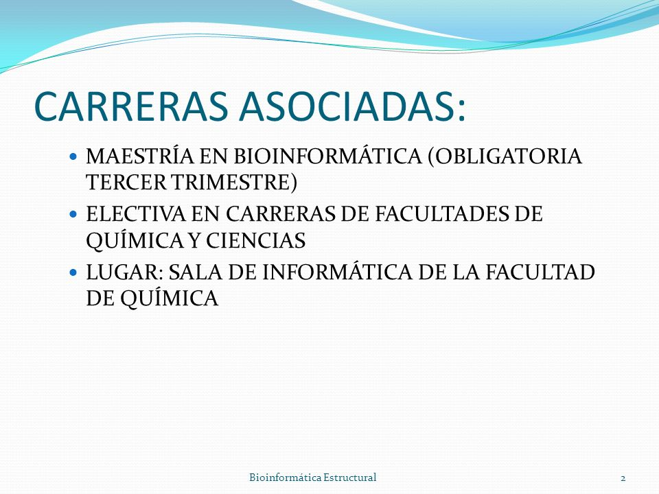 CARRERAS ASOCIADAS: MAESTRÍA EN BIOINFORMÁTICA (OBLIGATORIA TERCER TRIMESTRE) ELECTIVA EN CARRERAS DE FACULTADES DE QUÍMICA Y CIENCIAS LUGAR: SALA DE INFORMÁTICA DE LA FACULTAD DE QUÍMICA Bioinformática Estructural2