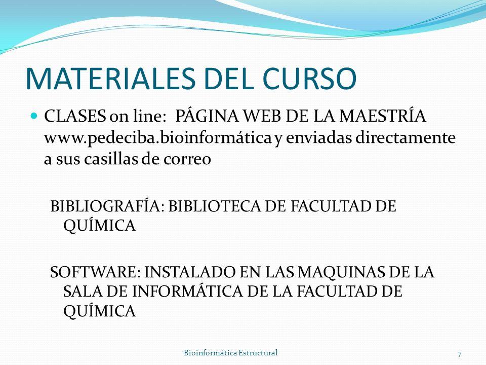 MATERIALES DEL CURSO CLASES on line: PÁGINA WEB DE LA MAESTRÍA www.pedeciba.bioinformática y enviadas directamente a sus casillas de correo BIBLIOGRAFÍA: BIBLIOTECA DE FACULTAD DE QUÍMICA SOFTWARE: INSTALADO EN LAS MAQUINAS DE LA SALA DE INFORMÁTICA DE LA FACULTAD DE QUÍMICA Bioinformática Estructural7