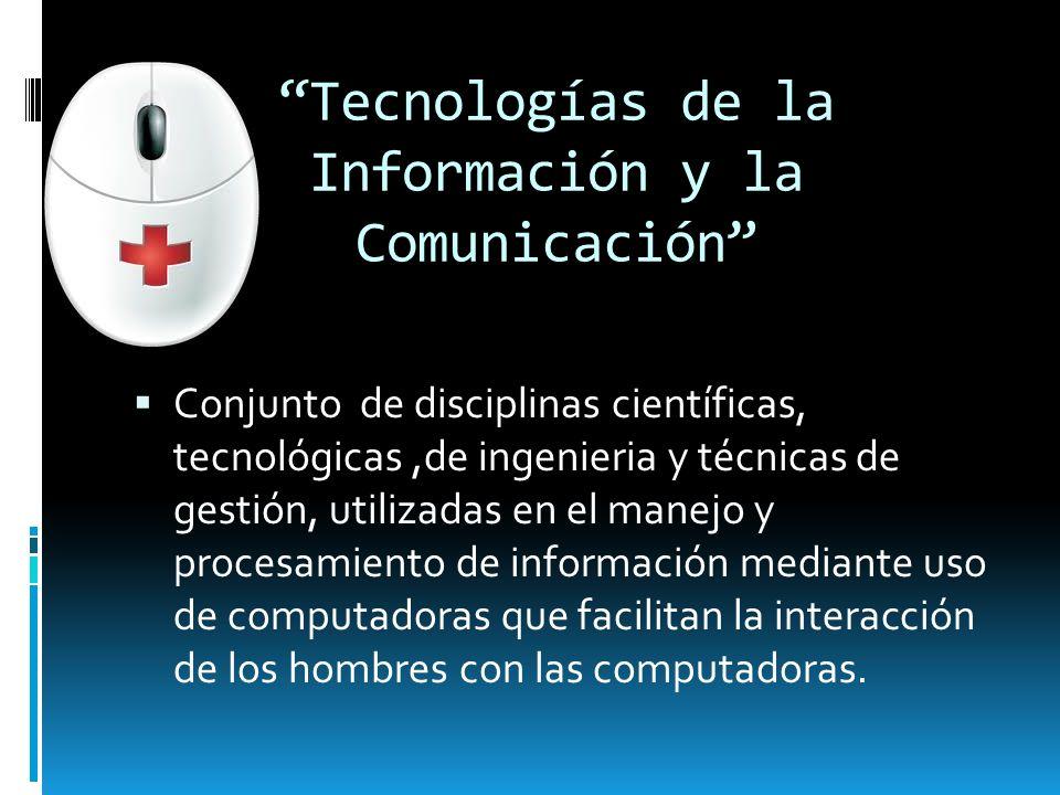 Tecnologías de la Información y la Comunicación Conjunto de disciplinas científicas, tecnológicas,de ingenieria y técnicas de gestión, utilizadas en e