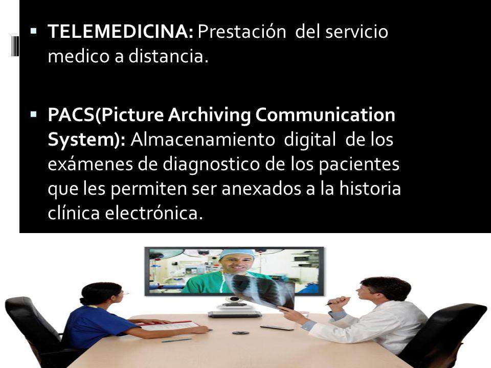 TELEMEDICINA: Prestación del servicio medico a distancia. PACS(Picture Archiving Communication System): Almacenamiento digital de los exámenes de diag