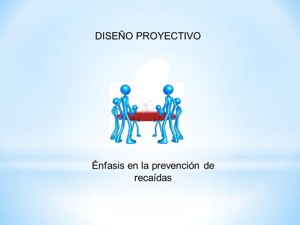 Énfasis en la prevención de recaídas DISEÑO PROYECTIVO