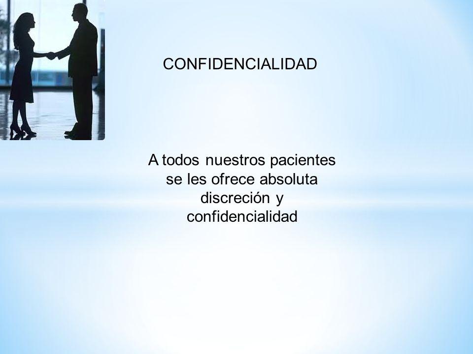 CONFIDENCIALIDAD A todos nuestros pacientes se les ofrece absoluta discreción y confidencialidad