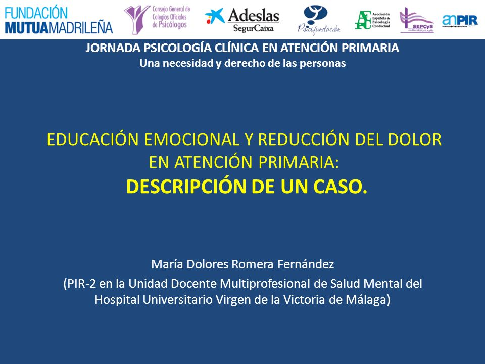 JORNADA PSICOLOGÍA CLÍNICA EN ATENCIÓN PRIMARIA Una necesidad y derecho de las personas Comunicación: Educación Emocional y reducción del dolor en Atención Primaria: descripción de un caso 8.