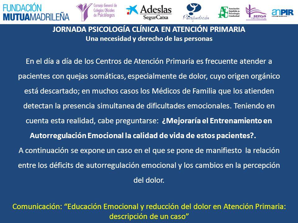 JORNADA PSICOLOGÍA CLÍNICA EN ATENCIÓN PRIMARIA Una necesidad y derecho de las personas Comunicación: Educación Emocional y reducción del dolor en Ate