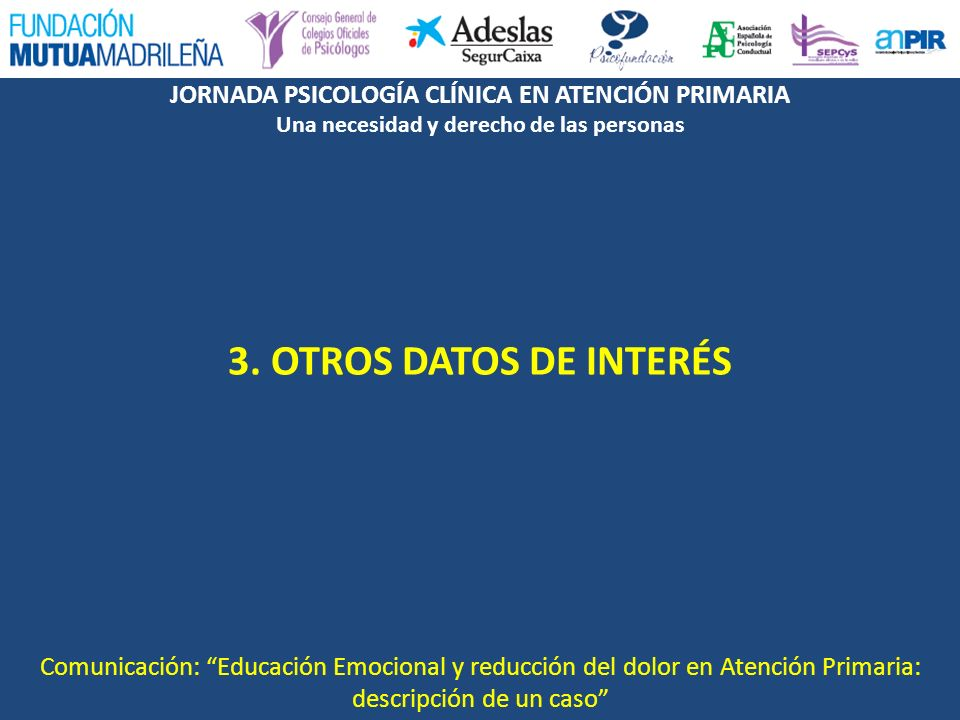 JORNADA PSICOLOGÍA CLÍNICA EN ATENCIÓN PRIMARIA Una necesidad y derecho de las personas 3. OTROS DATOS DE INTERÉS Comunicación: Educación Emocional y