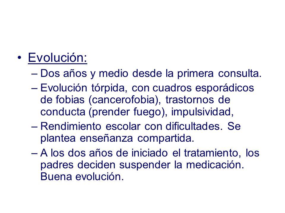 Evolución: –Dos años y medio desde la primera consulta. –Evolución tórpida, con cuadros esporádicos de fobias (cancerofobia), trastornos de conducta (