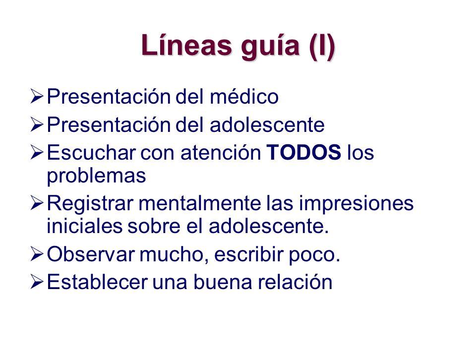 Líneas guía (I) Presentación del médico Presentación del adolescente Escuchar con atención TODOS los problemas Registrar mentalmente las impresiones iniciales sobre el adolescente.