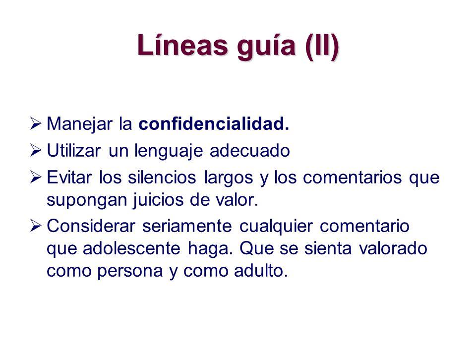 Líneas guía (II) Manejar la confidencialidad. Utilizar un lenguaje adecuado Evitar los silencios largos y los comentarios que supongan juicios de valo