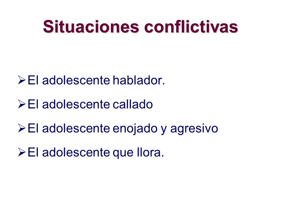 Situaciones conflictivas El adolescente hablador. El adolescente callado El adolescente enojado y agresivo El adolescente que llora.
