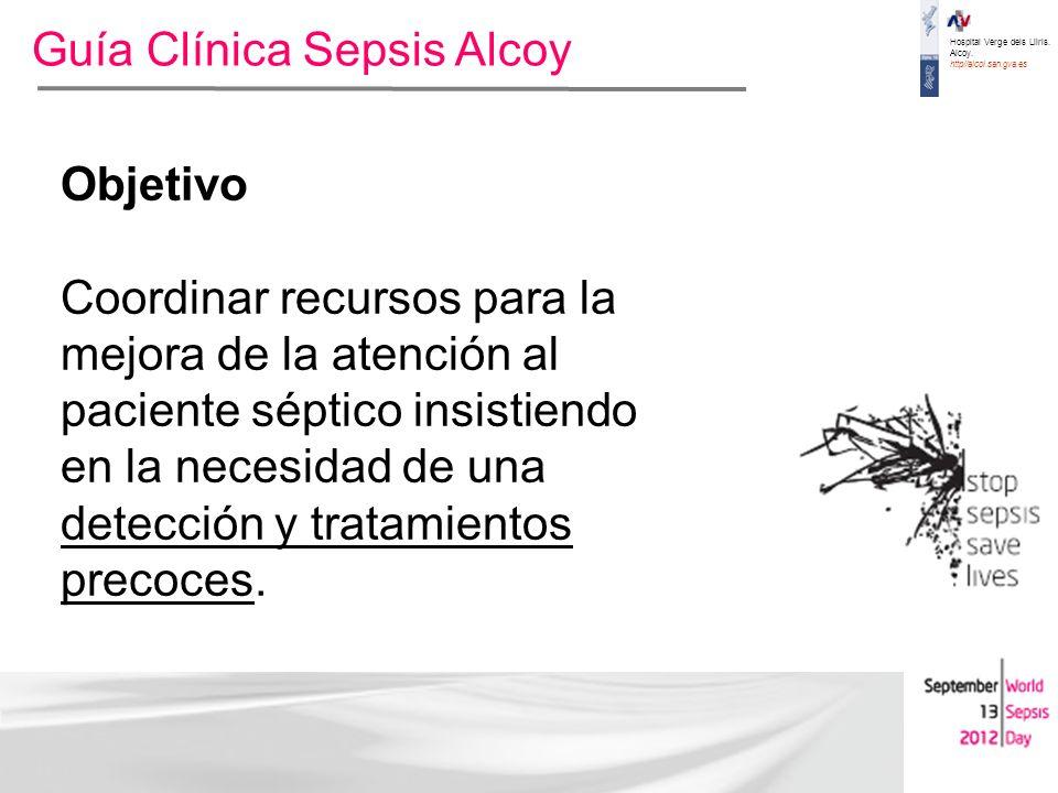 Hospital Verge dels Lliris. Alcoy. http//alcoi.san.gva.es Guía Clínica Sepsis Alcoy Objetivo Coordinar recursos para la mejora de la atención al pacie