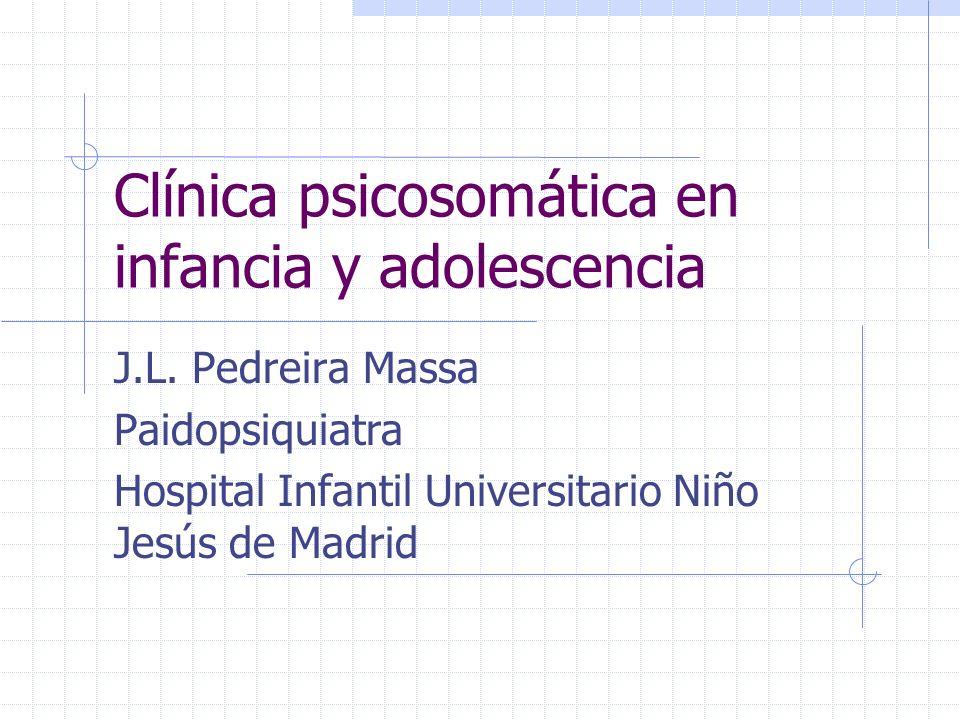 Clínica psicosomática en infancia y adolescencia J.L. Pedreira Massa Paidopsiquiatra Hospital Infantil Universitario Niño Jesús de Madrid